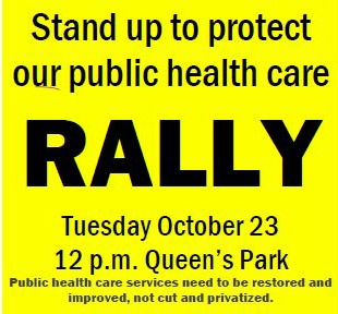 Stand up to protect our public health care rally. Tuesday, Oct. 23, 12pm, Queen's Park.